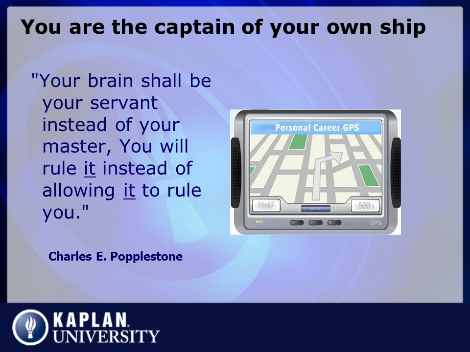 You are the captain of your own ship Your brain shall be your servant instead of your master, You will rule it instead of allowing it to rule you. Charles E.