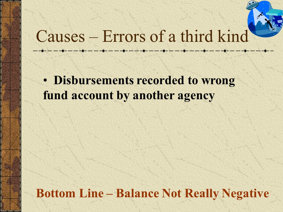 Causes – Errors of a third kind Disbursements recorded to wrong fund account by another agency Bottom Line – Balance Not Really Negative