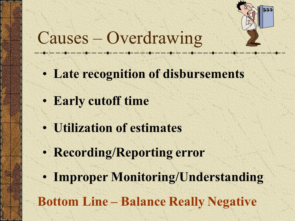 Causes – Overdrawing Late recognition of disbursements Utilization of estimates Recording/Reporting error Early cutoff time Bottom Line – Balance Really Negative Improper Monitoring/Understanding