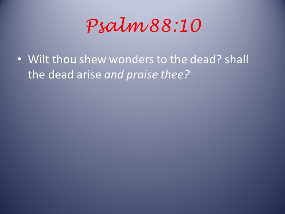 Psalm 88:10 Wilt thou shew wonders to the dead shall the dead arise and praise thee