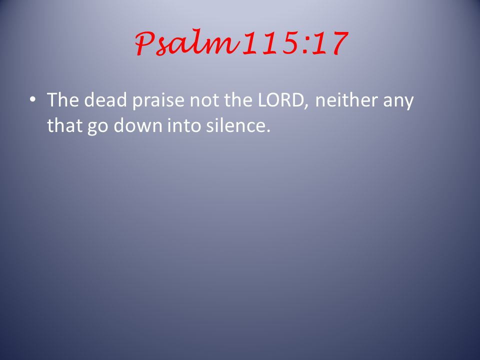 Psalm 115:17 The dead praise not the LORD, neither any that go down into silence.