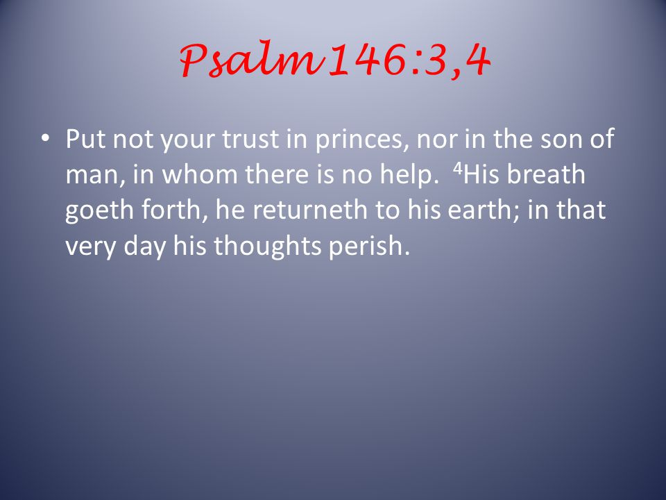Psalm 146:3,4 Put not your trust in princes, nor in the son of man, in whom there is no help.