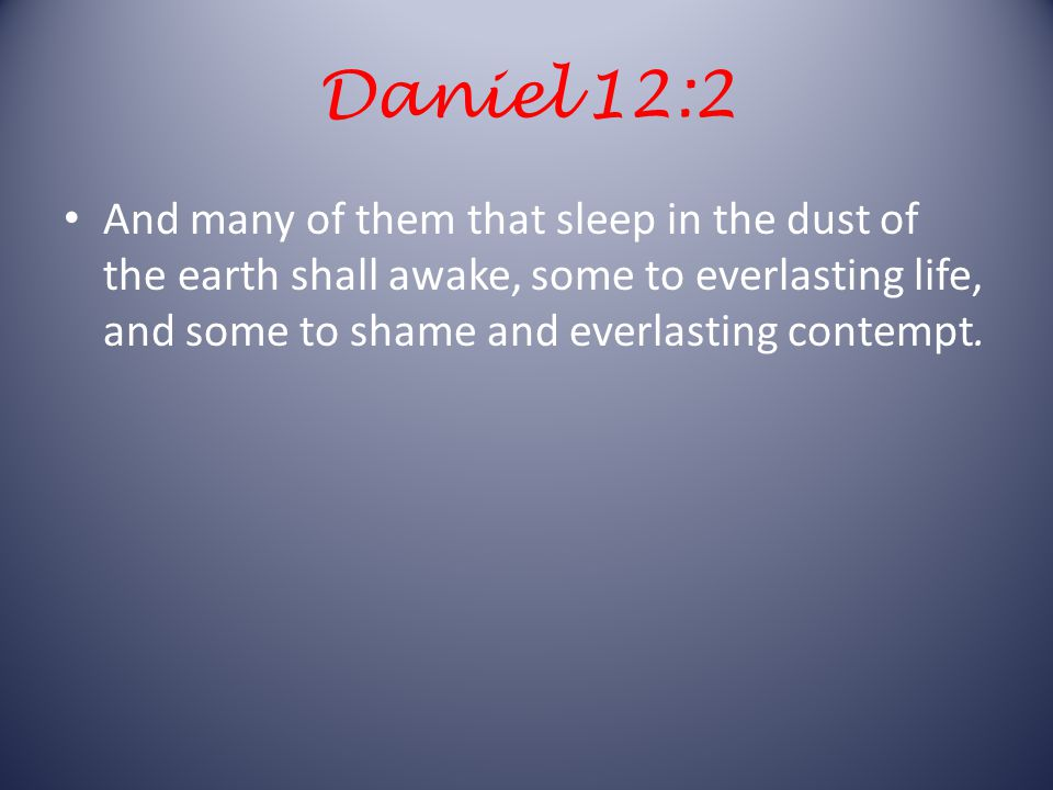 Daniel 12:2 And many of them that sleep in the dust of the earth shall awake, some to everlasting life, and some to shame and everlasting contempt.
