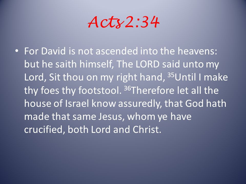 Acts 2:34 For David is not ascended into the heavens: but he saith himself, The LORD said unto my Lord, Sit thou on my right hand, 35 Until I make thy foes thy footstool.