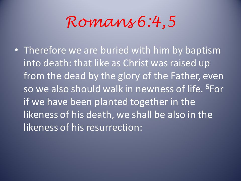 Romans 6:4,5 Therefore we are buried with him by baptism into death: that like as Christ was raised up from the dead by the glory of the Father, even so we also should walk in newness of life.