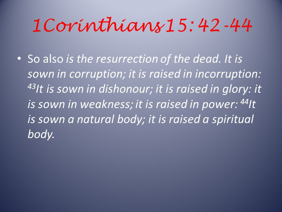 1Corinthians 15: 42-44 So also is the resurrection of the dead.