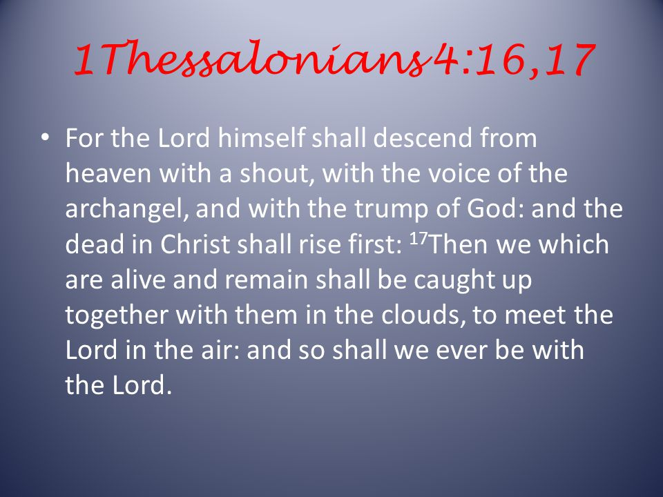 1Thessalonians 4:16,17 For the Lord himself shall descend from heaven with a shout, with the voice of the archangel, and with the trump of God: and the dead in Christ shall rise first: 17 Then we which are alive and remain shall be caught up together with them in the clouds, to meet the Lord in the air: and so shall we ever be with the Lord.