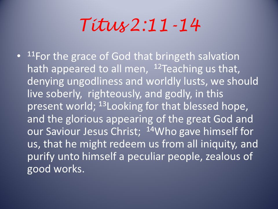 Titus 2:11-14 11 For the grace of God that bringeth salvation hath appeared to all men, 12 Teaching us that, denying ungodliness and worldly lusts, we should live soberly, righteously, and godly, in this present world; 13 Looking for that blessed hope, and the glorious appearing of the great God and our Saviour Jesus Christ; 14 Who gave himself for us, that he might redeem us from all iniquity, and purify unto himself a peculiar people, zealous of good works.