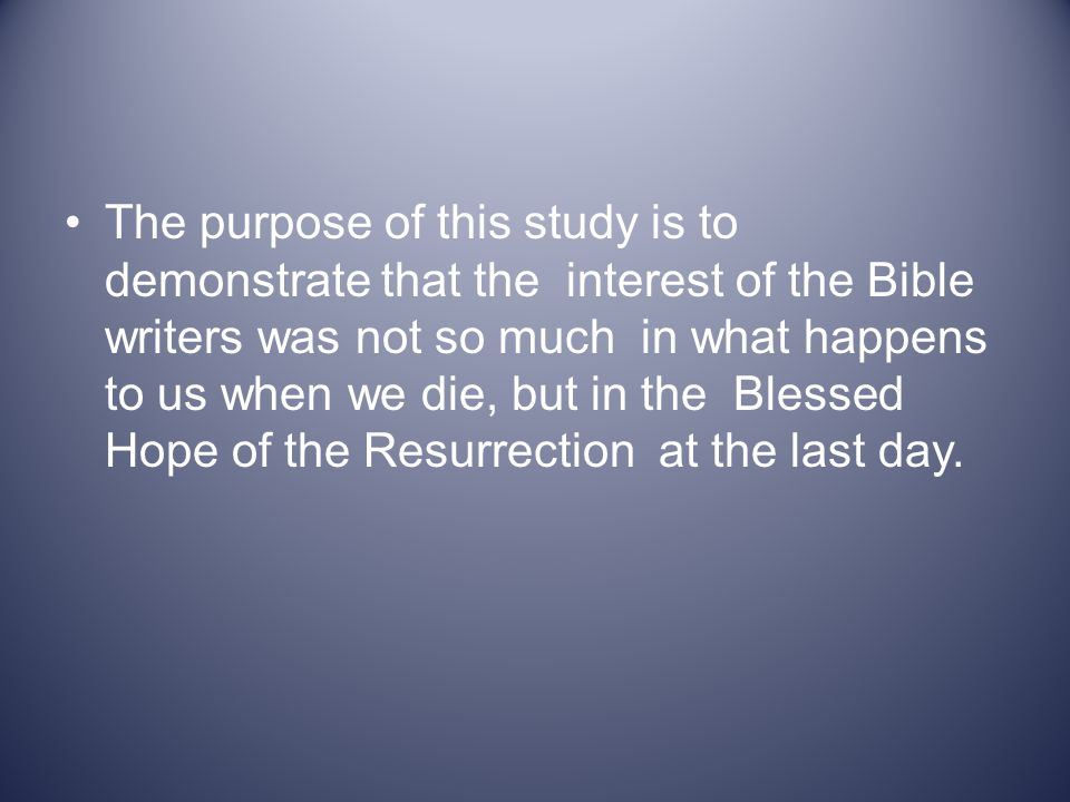The purpose of this study is to demonstrate that the interest of the Bible writers was not so much in what happens to us when we die, but in the Blessed Hope of the Resurrection at the last day.