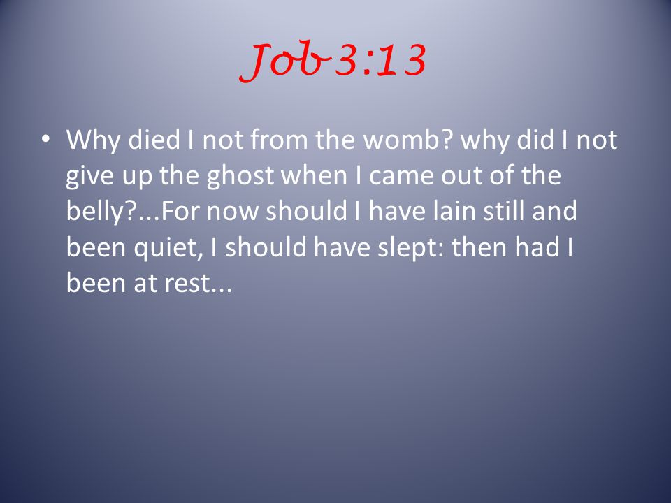 Job 3:13 Why died I not from the womb.
