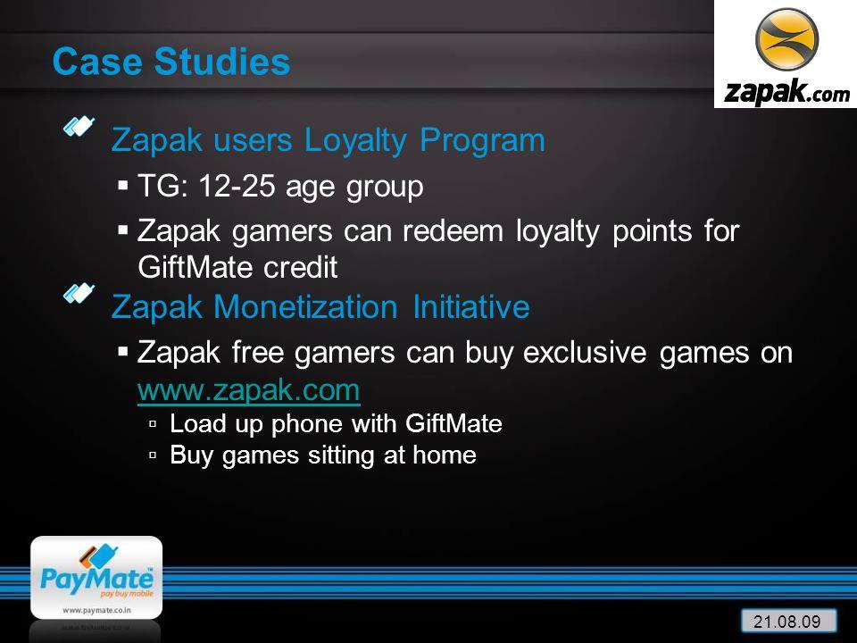 21.08.09 Case Studies Zapak users Loyalty Program  TG: 12-25 age group  Zapak gamers can redeem loyalty points for GiftMate credit Zapak Monetizatio