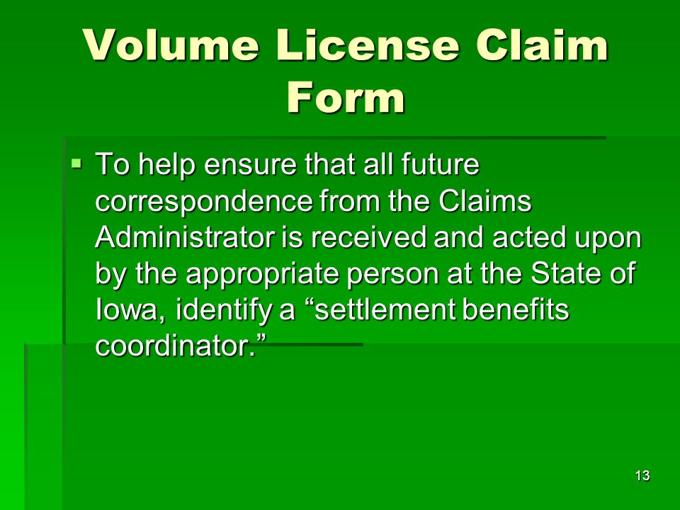 13 Volume License Claim Form  To help ensure that all future correspondence from the Claims Administrator is received and acted upon by the appropria