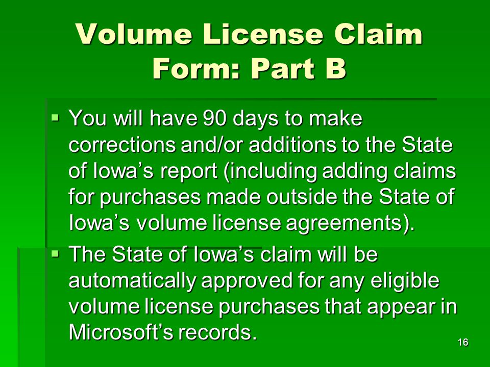 16 Volume License Claim Form: Part B  You will have 90 days to make corrections and/or additions to the State of Iowa's report (including adding clai