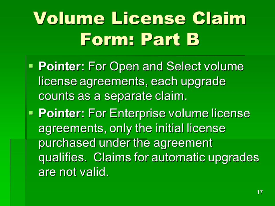 17 Volume License Claim Form: Part B  Pointer: For Open and Select volume license agreements, each upgrade counts as a separate claim.  Pointer: For