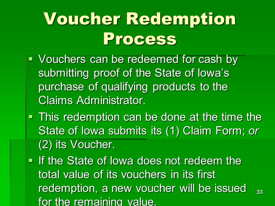 33 Voucher Redemption Process  Vouchers can be redeemed for cash by submitting proof of the State of Iowa's purchase of qualifying products to the Cl