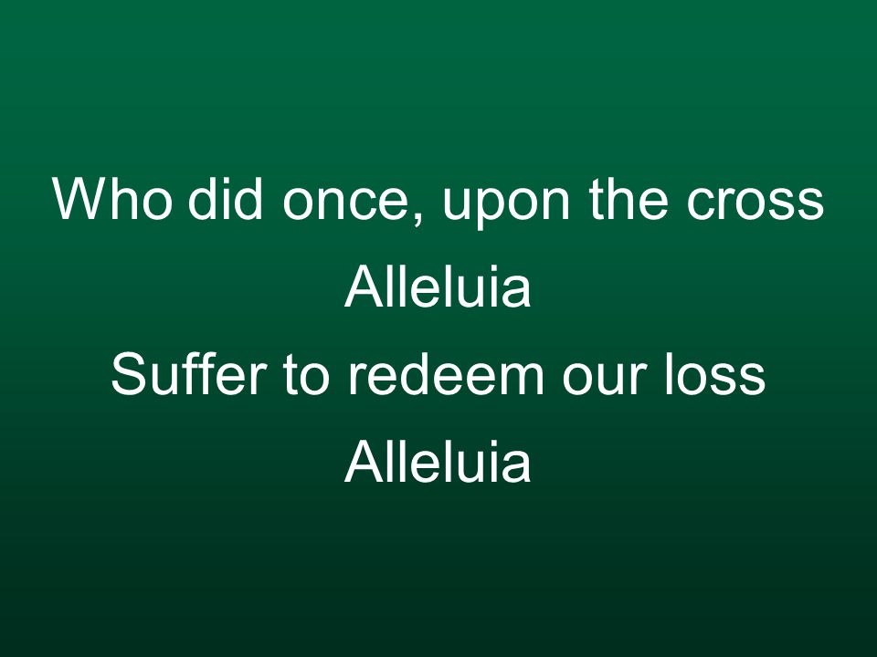 Who did once, upon the cross Alleluia Suffer to redeem our loss Alleluia