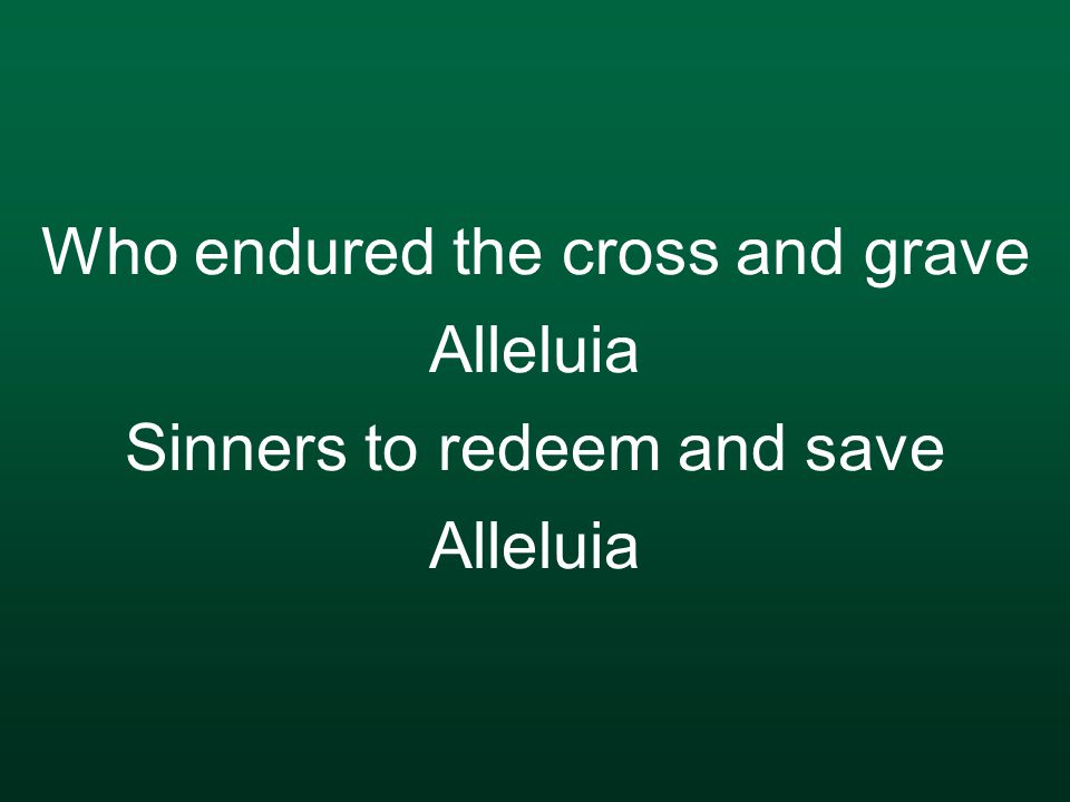 Who endured the cross and grave Alleluia Sinners to redeem and save Alleluia