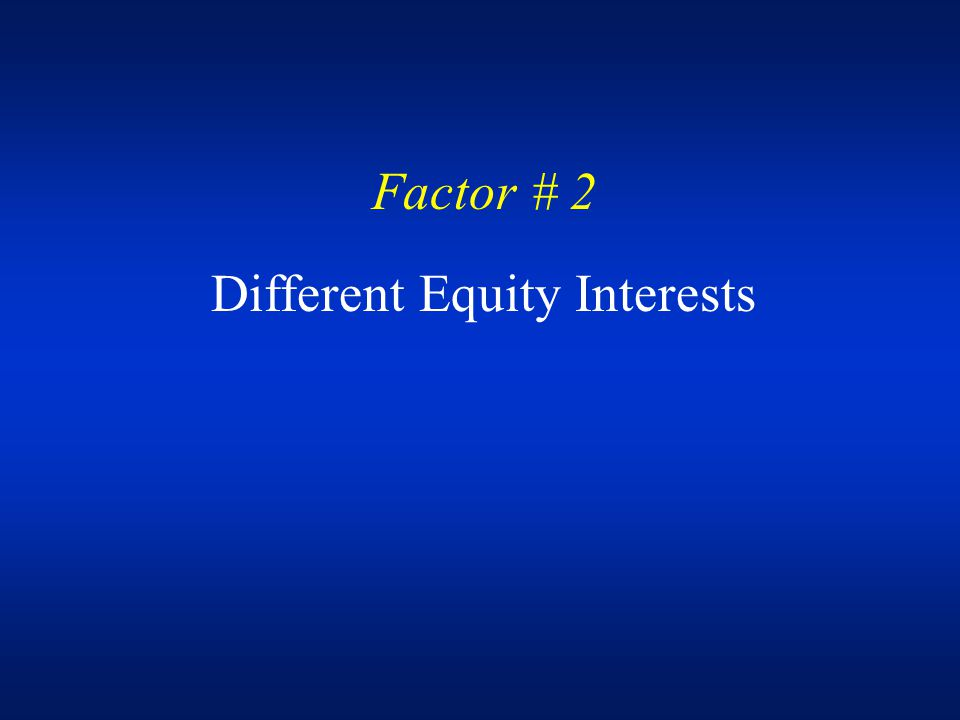 Factor # 2 Different Equity Interests