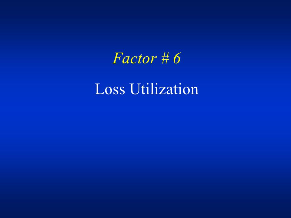 Factor # 6 Loss Utilization