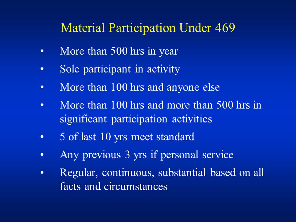 Material Participation Under 469 More than 500 hrs in year Sole participant in activity More than 100 hrs and anyone else More than 100 hrs and more than 500 hrs in significant participation activities 5 of last 10 yrs meet standard Any previous 3 yrs if personal service Regular, continuous, substantial based on all facts and circumstances
