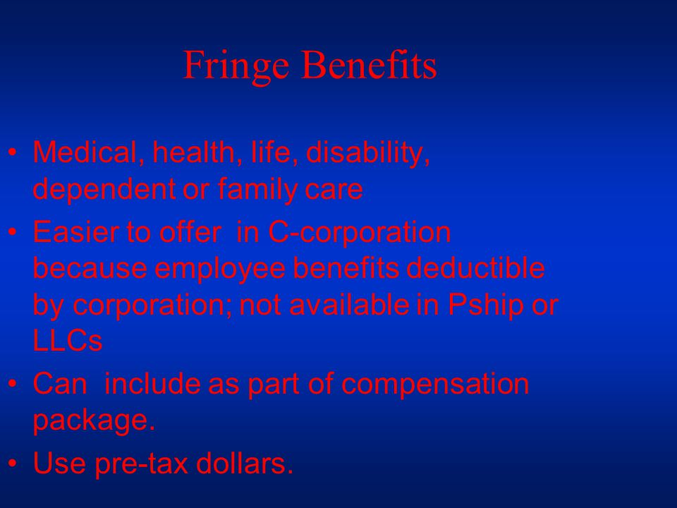 Fringe Benefits Medical, health, life, disability, dependent or family care Easier to offer in C-corporation because employee benefits deductible by corporation; not available in Pship or LLCs Can include as part of compensation package.