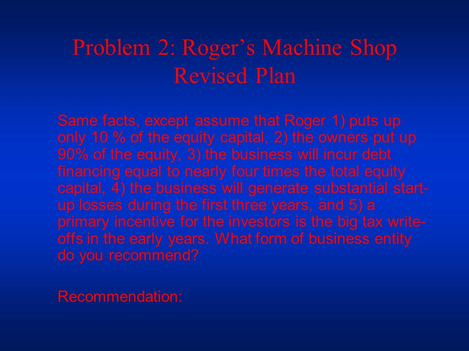 Problem 2: Roger's Machine Shop Revised Plan Same facts, except assume that Roger 1) puts up only 10 % of the equity capital, 2) the owners put up 90% of the equity, 3) the business will incur debt financing equal to nearly four times the total equity capital, 4) the business will generate substantial start- up losses during the first three years, and 5) a primary incentive for the investors is the big tax write- offs in the early years.
