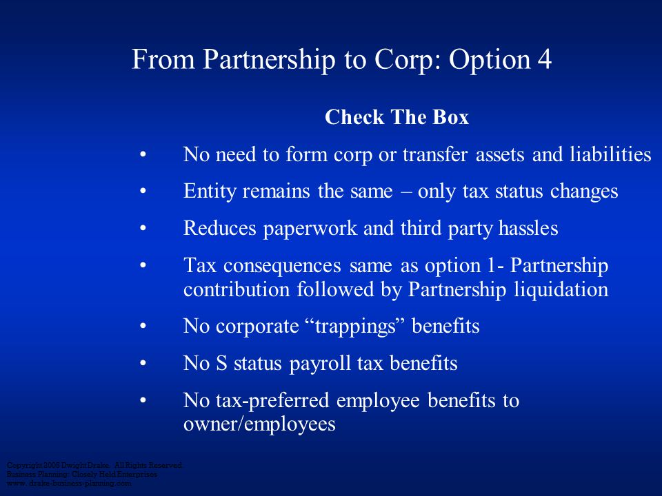 Check The Box No need to form corp or transfer assets and liabilities Entity remains the same – only tax status changes Reduces paperwork and third party hassles Tax consequences same as option 1- Partnership contribution followed by Partnership liquidation No corporate trappings benefits No S status payroll tax benefits No tax-preferred employee benefits to owner/employees Copyright 2005 Dwight Drake.