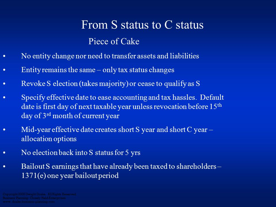 Piece of Cake No entity change nor need to transfer assets and liabilities Entity remains the same – only tax status changes Revoke S election (takes majority) or cease to qualify as S Specify effective date to ease accounting and tax hassles.