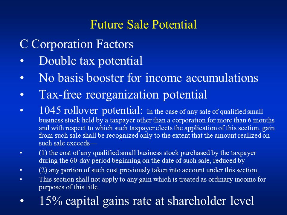 C Corporation Factors Double tax potential No basis booster for income accumulations Tax-free reorganization potential 1045 rollover potential: In the case of any sale of qualified small business stock held by a taxpayer other than a corporation for more than 6 months and with respect to which such taxpayer elects the application of this section, gain from such sale shall be recognized only to the extent that the amount realized on such sale exceeds— (1) the cost of any qualified small business stock purchased by the taxpayer during the 60-day period beginning on the date of such sale, reduced by (2) any portion of such cost previously taken into account under this section.
