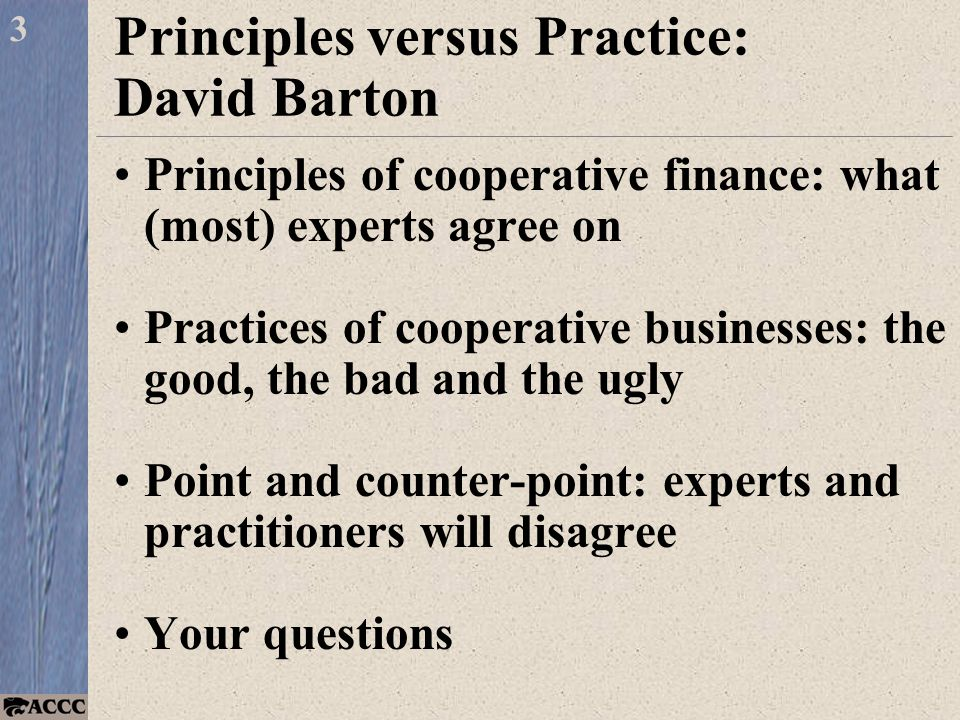 Principles versus Practice: David Barton Principles of cooperative finance: what (most) experts agree on Practices of cooperative businesses: the good, the bad and the ugly Point and counter-point: experts and practitioners will disagree Your questions 3