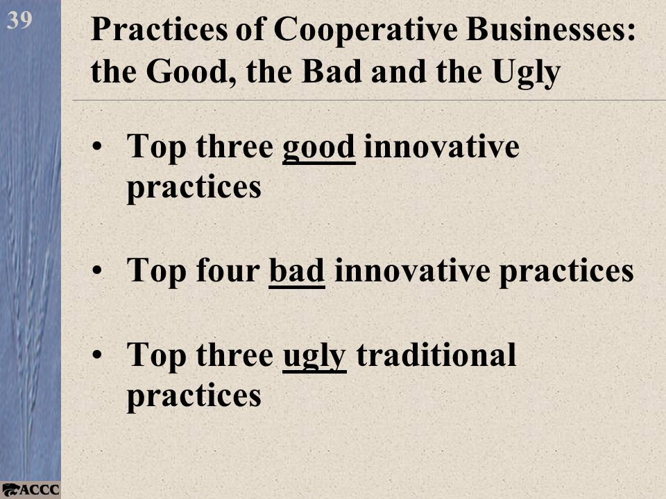 Top three good innovative practices Top four bad innovative practices Top three ugly traditional practices 39 Practices of Cooperative Businesses: the Good, the Bad and the Ugly
