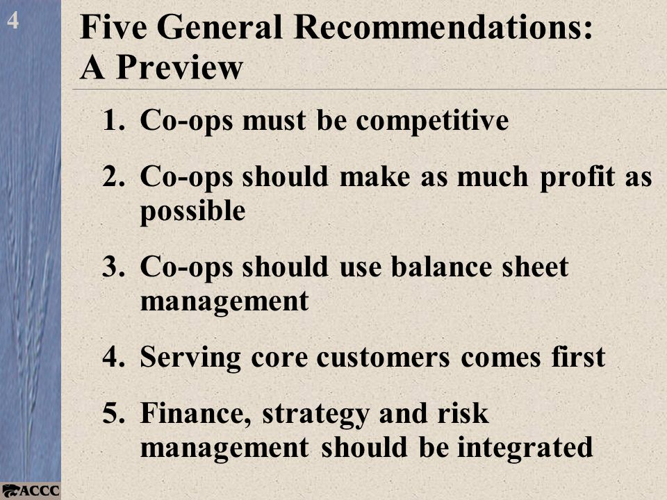 Five General Recommendations: A Preview 1.Co-ops must be competitive 2.Co-ops should make as much profit as possible 3.Co-ops should use balance sheet management 4.Serving core customers comes first 5.Finance, strategy and risk management should be integrated 4