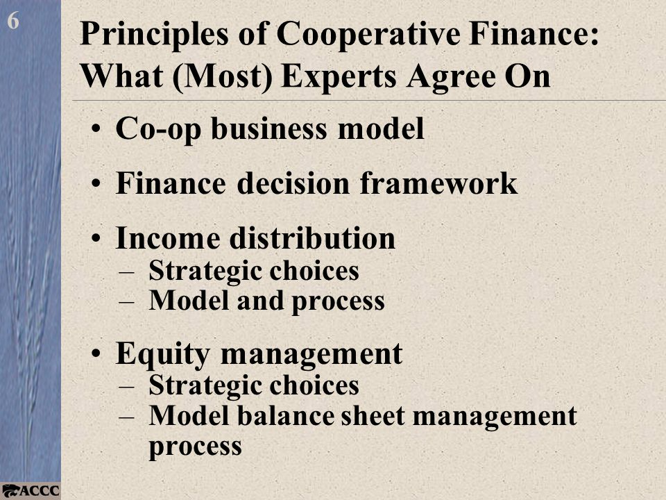 Principles of Cooperative Finance: What (Most) Experts Agree On Co-op business model Finance decision framework Income distribution –Strategic choices –Model and process Equity management –Strategic choices –Model balance sheet management process 6