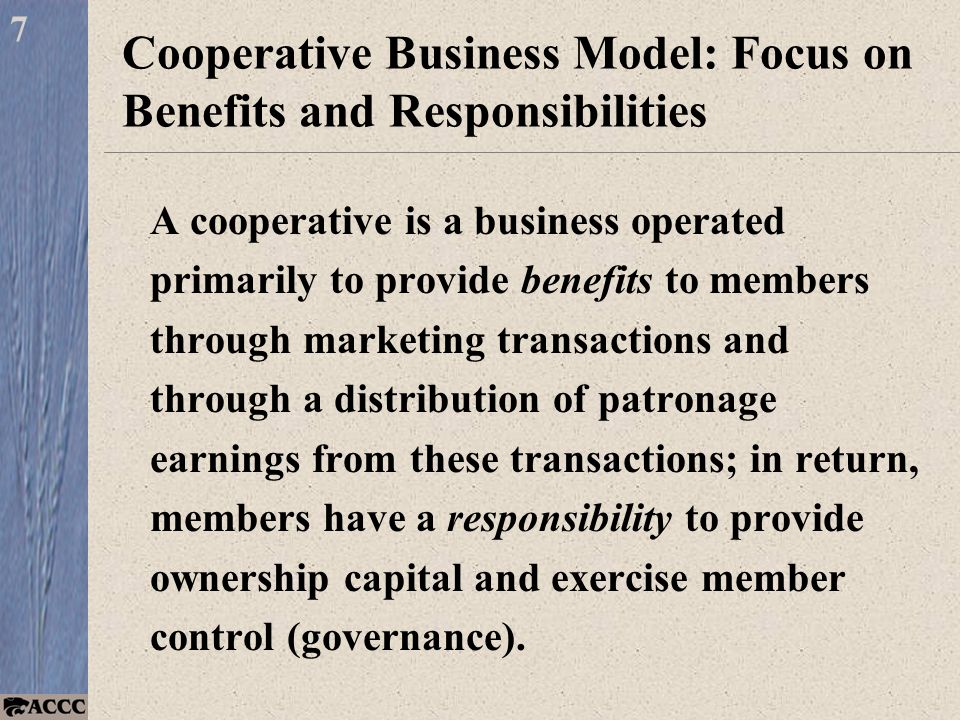 Cooperative Business Model: Focus on Benefits and Responsibilities A cooperative is a business operated primarily to provide benefits to members through marketing transactions and through a distribution of patronage earnings from these transactions; in return, members have a responsibility to provide ownership capital and exercise member control (governance).
