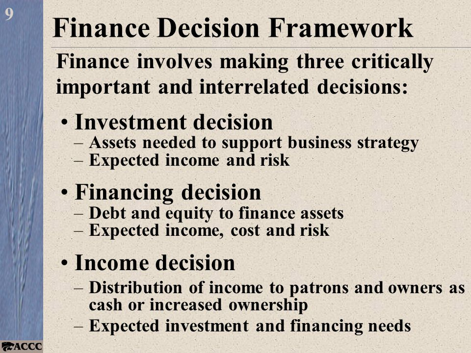 Finance Decision Framework Investment decision –Assets needed to support business strategy –Expected income and risk Financing decision –Debt and equity to finance assets –Expected income, cost and risk Income decision –Distribution of income to patrons and owners as cash or increased ownership –Expected investment and financing needs 9 Finance involves making three critically important and interrelated decisions: