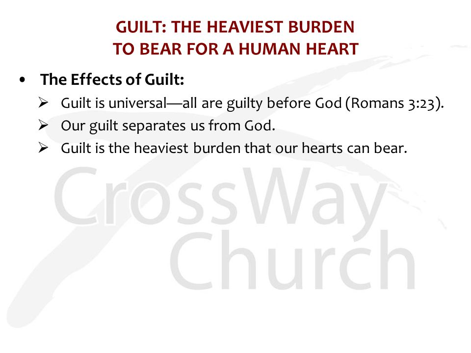 GUILT: THE HEAVIEST BURDEN TO BEAR FOR A HUMAN HEART The Effects of Guilt:  Guilt is universal—all are guilty before God (Romans 3:23).
