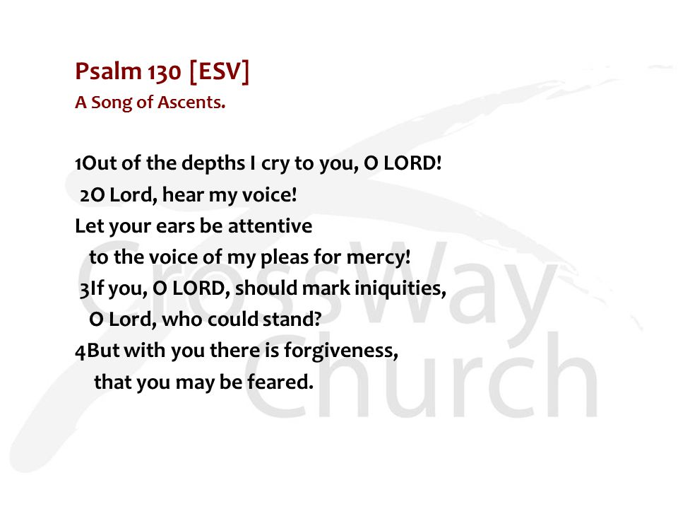 Psalm 130 [ESV] A Song of Ascents. 1Out of the depths I cry to you, O LORD.