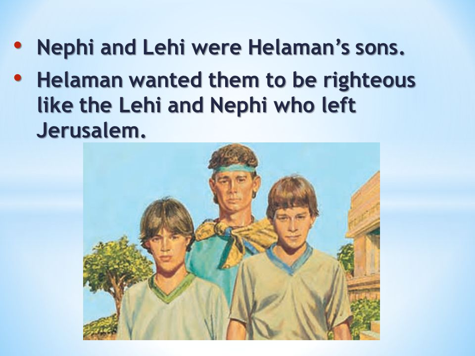Nephi and Lehi were Helaman's sons. Nephi and Lehi were Helaman's sons. Helaman wanted them to be righteous like the Lehi and Nephi who left Jerusalem