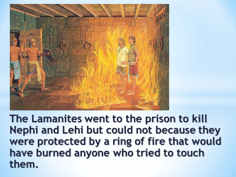 The Lamanites went to the prison to kill Nephi and Lehi but could not because they were protected by a ring of fire that would have burned anyone who