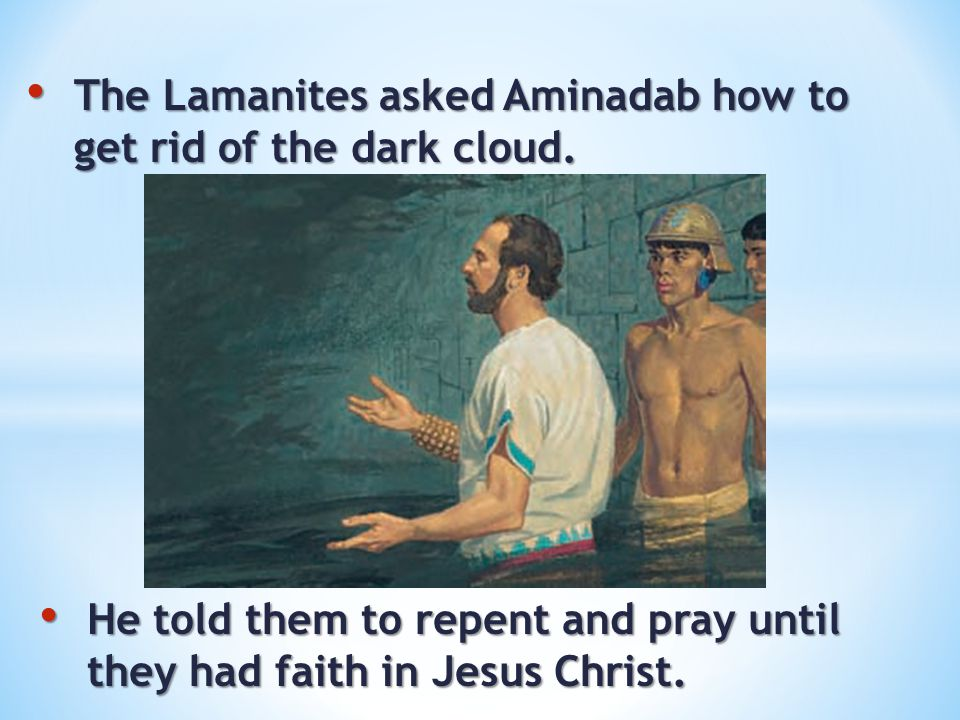 The Lamanites asked Aminadab how to get rid of the dark cloud. The Lamanites asked Aminadab how to get rid of the dark cloud. He told them to repent a