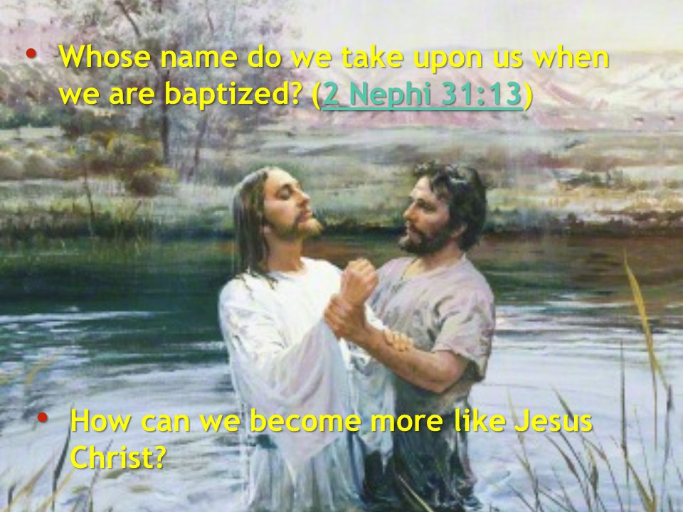 Whose name do we take upon us when we are baptized? (2 Nephi 31:13) Whose name do we take upon us when we are baptized? (2 Nephi 31:13)2 Nephi 31:132
