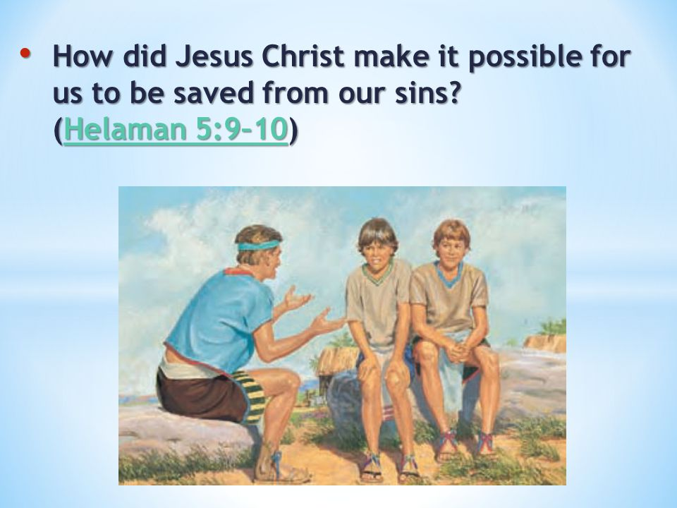 How did Jesus Christ make it possible for us to be saved from our sins? (Helaman 5:9–10) How did Jesus Christ make it possible for us to be saved from