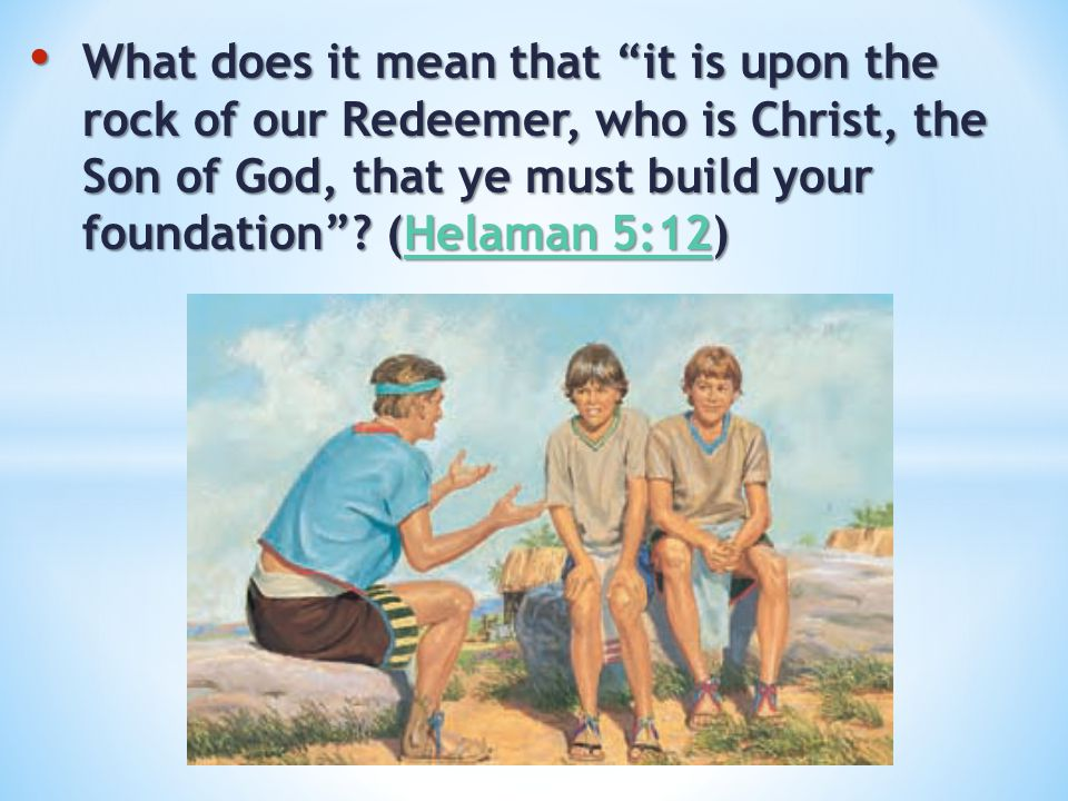"What does it mean that ""it is upon the rock of our Redeemer, who is Christ, the Son of God, that ye must build your foundation""? (Helaman 5:12) What d"