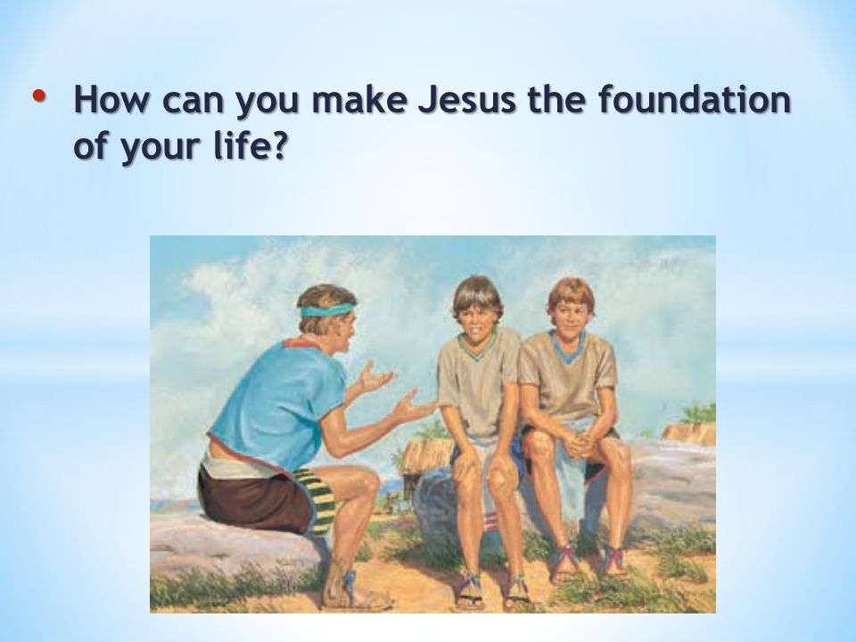How can you make Jesus the founda­tion of your life? How can you make Jesus the founda­tion of your life?
