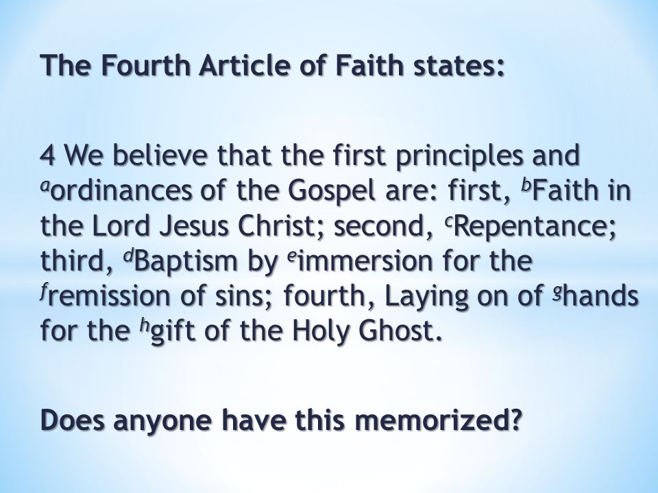 The Fourth Article of Faith states: 4 We believe that the first principles and a ordinances of the Gospel are: first, b Faith in the Lord Jesus Christ