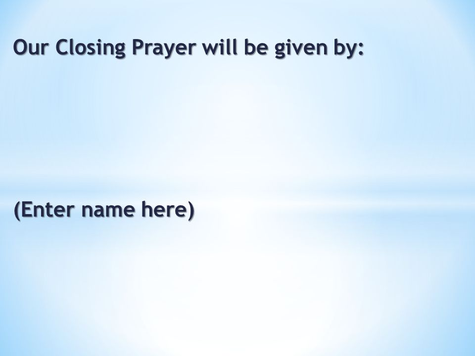 Our Closing Prayer will be given by: (Enter name here)