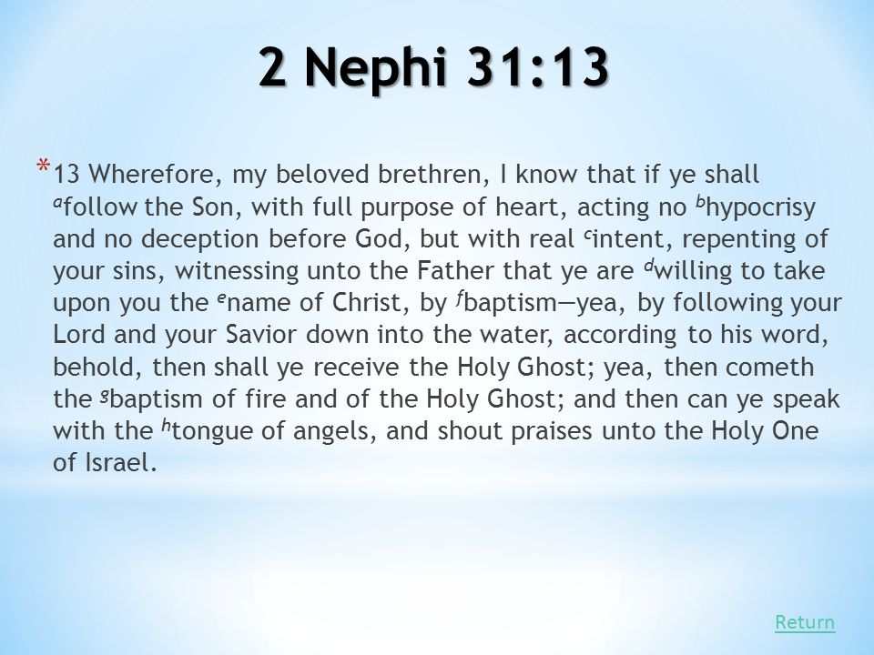 2 Nephi 31:13 * 13 Wherefore, my beloved brethren, I know that if ye shall a follow the Son, with full purpose of heart, acting no b hypocrisy and no