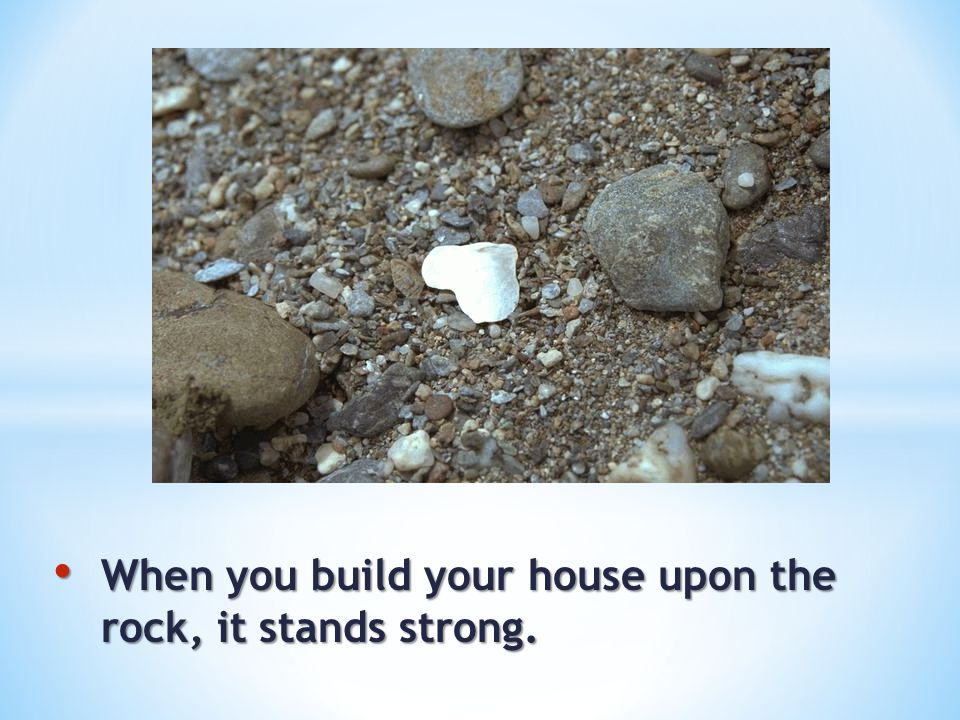 When you build your house upon the rock, it stands strong. When you build your house upon the rock, it stands strong.