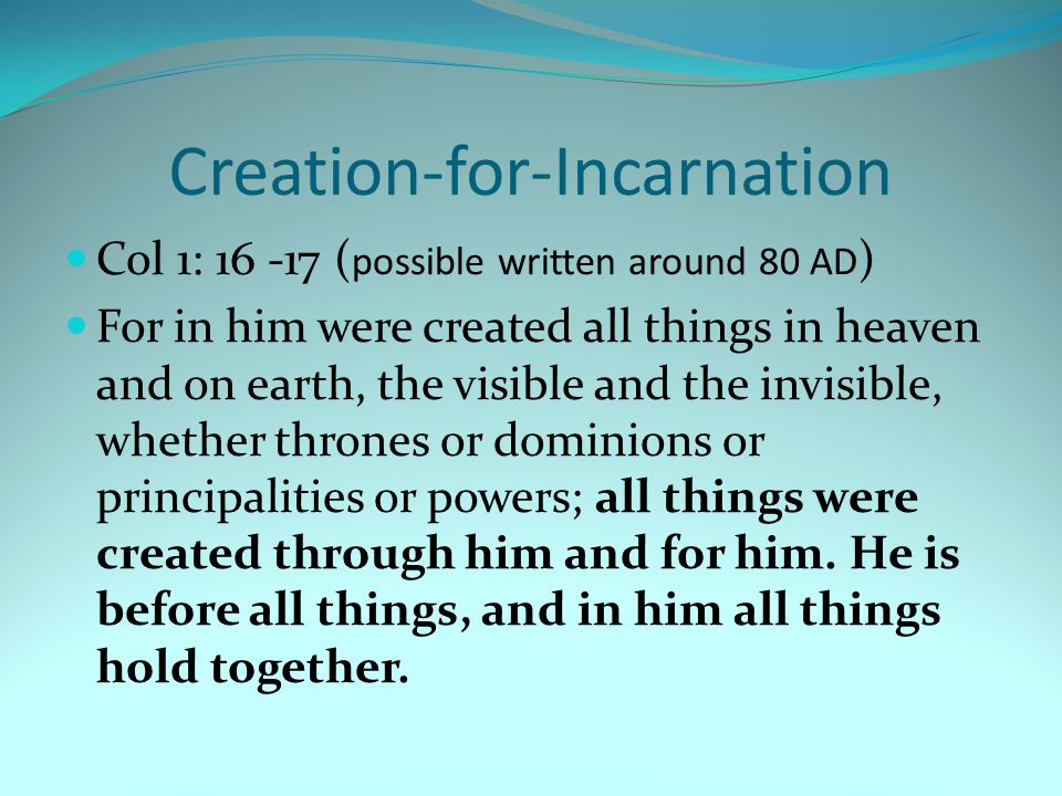 Creation-for-Incarnation Col 1: 16 -17 ( possible written around 80 AD ) For in him were created all things in heaven and on earth, the visible and the invisible, whether thrones or dominions or principalities or powers; all things were created through him and for him.