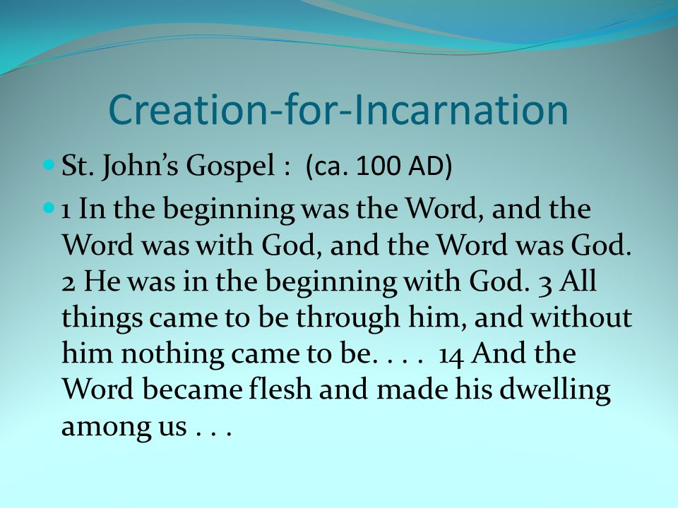 Creation-for-Incarnation St. John's Gospel : (ca. 100 AD) 1 In the beginning was the Word, and the Word was with God, and the Word was God. 2 He was i